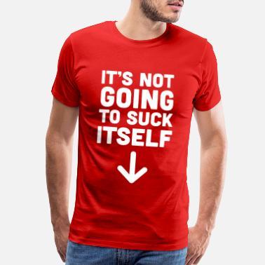 It/'s Not Gonna Suck Itself Oral Blow Blowjob Wife Husband Woman Me Men/'s T-Shirt
