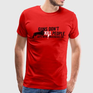 Guns Don't Kill People. Guys With Mustaches Do. - Men's Premium T-Shirt