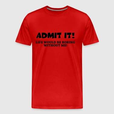 Admit it! Life would be boring without me! - Men's Premium T-Shirt