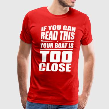 If You Can Read This Your Boat Is Too Close - Men's Premium T-Shirt