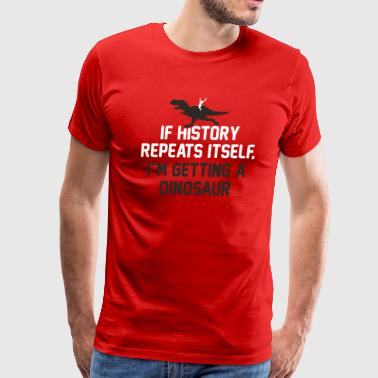IF HISTORY REPEATS ITSELF I M GETTING A DINOSAUR - Men's Premium T-Shirt
