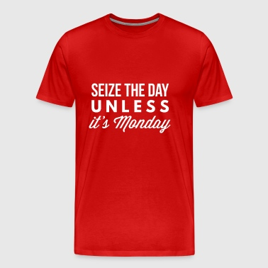 Seize the day unless it's Monday - Men's Premium T-Shirt