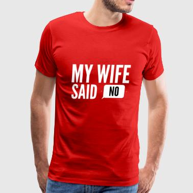 My wife said No - Men's Premium T-Shirt
