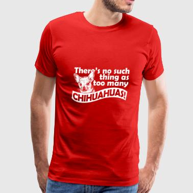 There's no such thing as too many chihuahuas - Men's Premium T-Shirt