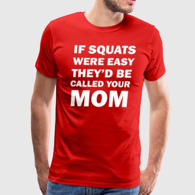 If Squats Were Easy They Would Be Called Your Mom - Men's Premium T-Shirt
