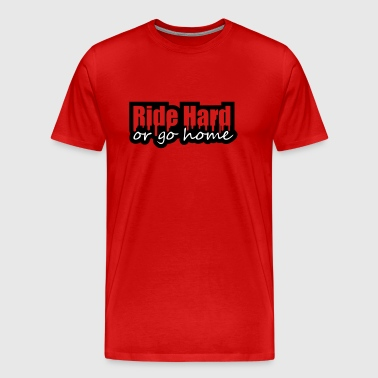 Ride Hard Or Go Home - Men's Premium T-Shirt