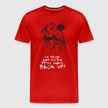 I M DRUNK AND YOU RE STILL UGLY BACK UP - Men's Premium T-Shirt