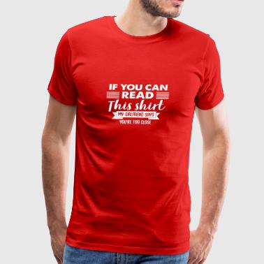 If You Can Read This My Girlfriend Says Too Close - Men's Premium T-Shirt