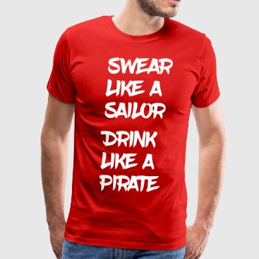 Swear Like a Sailor, Drink Like a Pirate - Men's Premium T-Shirt