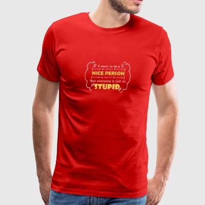 Sarcasm Want Nice Person But Everyone Stupid - Men's Premium T-Shirt