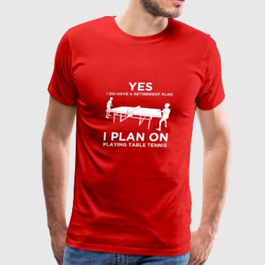 YES I DO HAVE A RETIREMENT PLAN Table Tennis - Men's Premium T-Shirt