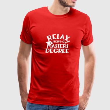 Relax I Have Masters Degree Gifts Shirt - Men's Premium T-Shirt
