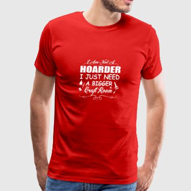 I Am Not A Hoarder, I Just Need A Bigger Craft Ro - Men's Premium T-Shirt