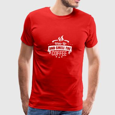 Wake Up And Smell The Coffee - Funny Coffee Shirt - Men's Premium T-Shirt
