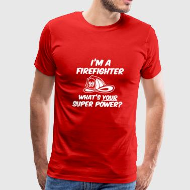 I M A Firefighter Whats Your Super Power Funny - Men's Premium T-Shirt