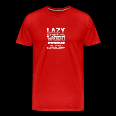 Lazy Is Strong Word Selective Participation - Men's Premium T-Shirt