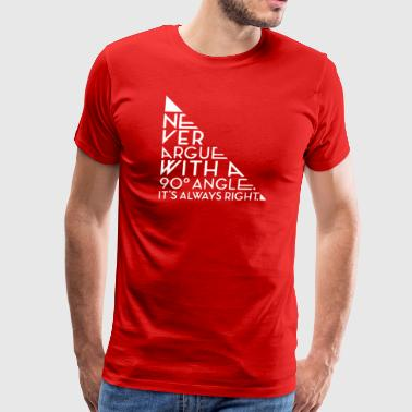 Never Argue With A 90 Degree Angle - Men's Premium T-Shirt