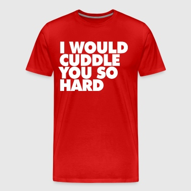 I WOULD CUDDLE YOU SO HARD - Men's Premium T-Shirt