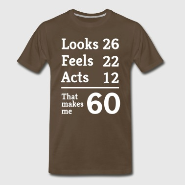 Looks 26. Feels 26. Acts 12. That makes me 60 - Men's Premium T-Shirt