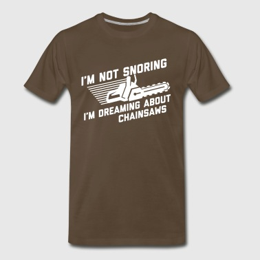 I'm Not Snoring I'm Dreaming About Chainsaws - Men's Premium T-Shirt