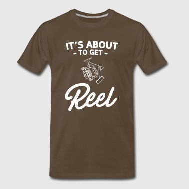 It's About To Get Reel - Fishing - Men's Premium T-Shirt