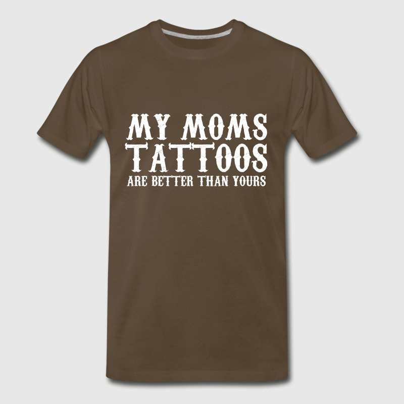 TATTOO MOM - MY MOMS TATTOOS ARE BETTER THAN YOURS - Men's Premium T-Shirt