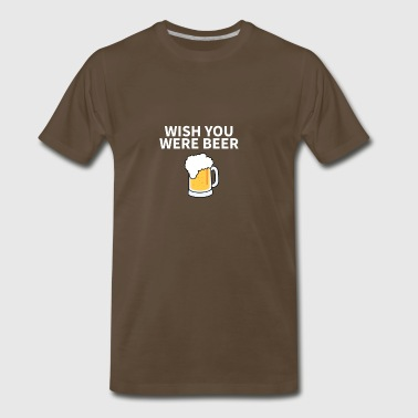 Wish You Were Beer Funny Pun Humor Sayings Design - Men's Premium T-Shirt