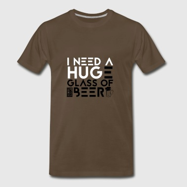 I Need a Huge Glass of Beer Drinking IPA Lover - Men's Premium T-Shirt