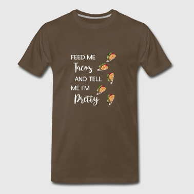 Feed Me Tacos And Tell me I'm Pretty Mexican Food - Men's Premium T-Shirt
