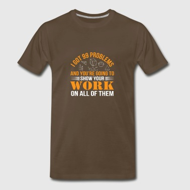 Math Teacher Got 99 Problems Show Work - Men's Premium T-Shirt