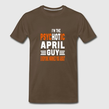 I AM THE PSYCHOTIC APRIL GUY APRIL GUY - Men's Premium T-Shirt