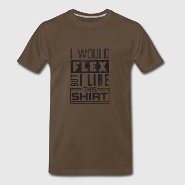 I Would Flex But I Like This Shirt Gift - Men's Premium T-Shirt