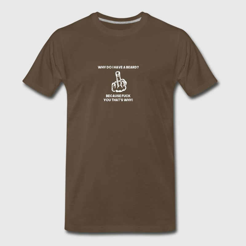 why do i have a beard because fuck you thats why - Men's Premium T-Shirt