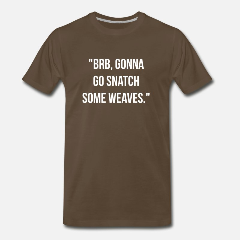 Lol T-Shirts - BRB, gonna go snatch some weaves. - Men's Premium T-Shirt noble brown