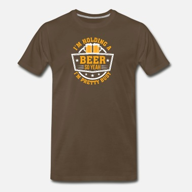 Holding Im Holding A Beer So Yeah Im Pretty Busy - Men's Premium T-Shirt