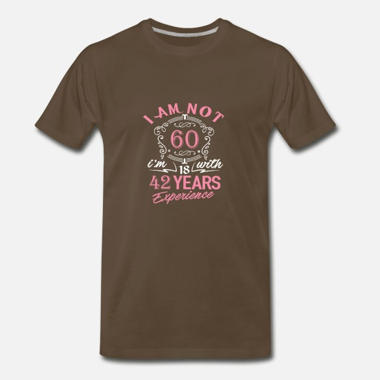 With T-Shirts - I am not 60 I am 18 with 42 years experience - Men's Premium T-Shirt noble brown