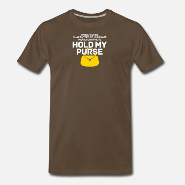 Humiliating Three Words To Humiliate Men, Hold My Purse. - Men's Premium T-Shirt