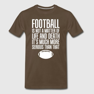 Football Life and Death Much More Serious T-Shirt - Men's Premium T-Shirt