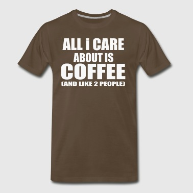 All I Care About Is Coffee - Men's Premium T-Shirt