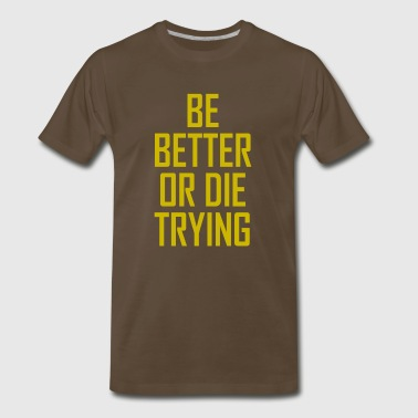 BE BETTER OR DIE TRYING - Men's Premium T-Shirt