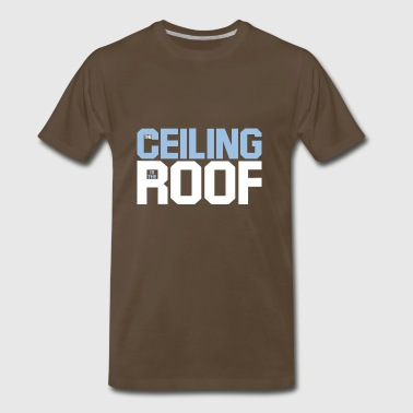 the ceiling is the roof - Men's Premium T-Shirt