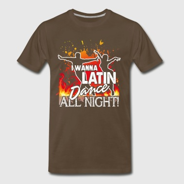I WANNA LATIN DANCE ALL NIGHT SHIRT - Men's Premium T-Shirt