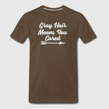 Grey Hair Means You Cared Aging Old Funny Gift - Men's Premium T-Shirt