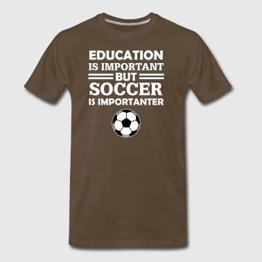 Education Is Important But Soccer Is Importanter T - Men's Premium T-Shirt