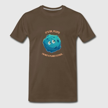 It's Ok Pluto I'm Not A Planet Either Space - Men's Premium T-Shirt