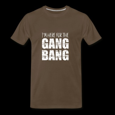 Im here for the gang bang - Men's Premium T-Shirt