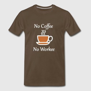 No Coffee No Workee Funny Coffee - Men's Premium T-Shirt
