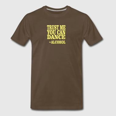 Trust Me You Can Dance Alcohol Quote - Men's Premium T-Shirt