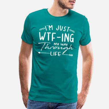 Sarcastic Syaings I'm Just WTF-ing My Way Through Life Funny Meme - Men's Premium T-Shirt