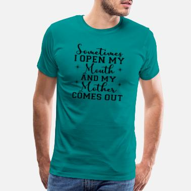 Outbreak Sometimes I Open My Mouth And My Mother Comes - Men's Premium T-Shirt